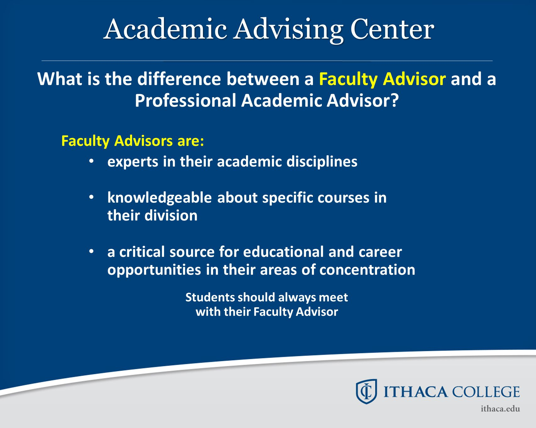 What is the difference between a Faculty Advisor and a Professional Academic Advisor? Faculty Advisors are: experts in their academic disciplines know
