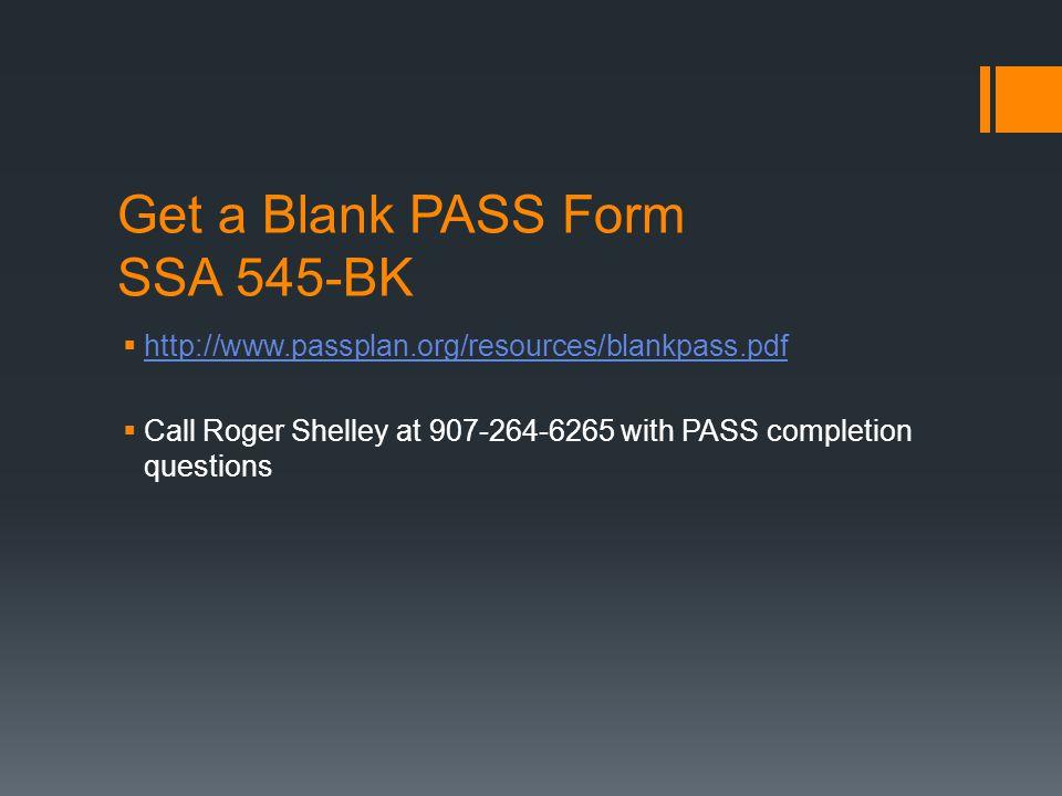Get a Blank PASS Form SSA 545-BK  http://www.passplan.org/resources/blankpass.pdf http://www.passplan.org/resources/blankpass.pdf  Call Roger Shelley at 907-264-6265 with PASS completion questions