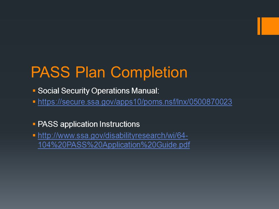 PASS Plan Completion  Social Security Operations Manual:  https://secure.ssa.gov/apps10/poms.nsf/lnx/0500870023 https://secure.ssa.gov/apps10/poms.nsf/lnx/0500870023  PASS application Instructions  http://www.ssa.gov/disabilityresearch/wi/64- 104%20PASS%20Application%20Guide.pdf http://www.ssa.gov/disabilityresearch/wi/64- 104%20PASS%20Application%20Guide.pdf
