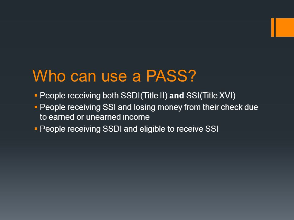 Who can use a PASS?  People receiving both SSDI(Title II) and SSI(Title XVI)  People receiving SSI and losing money from their check due to earned o