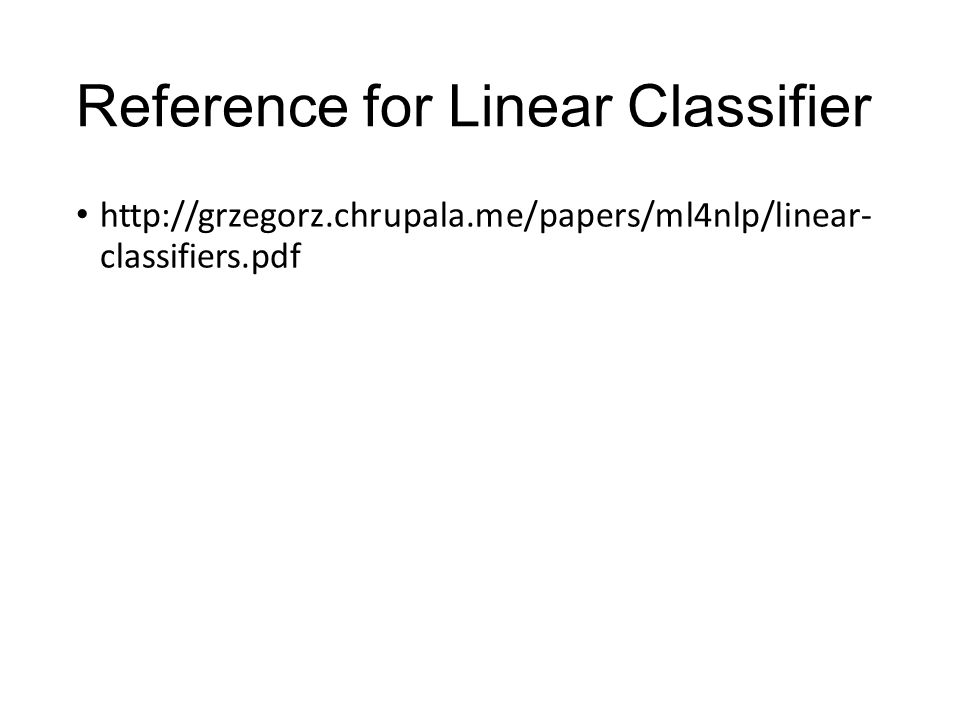 Reference for Linear Classifier http://grzegorz.chrupala.me/papers/ml4nlp/linear- classifiers.pdf