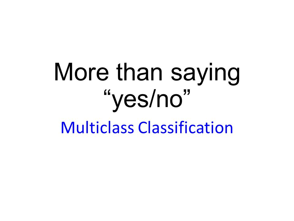 More than saying yes/no Multiclass Classification