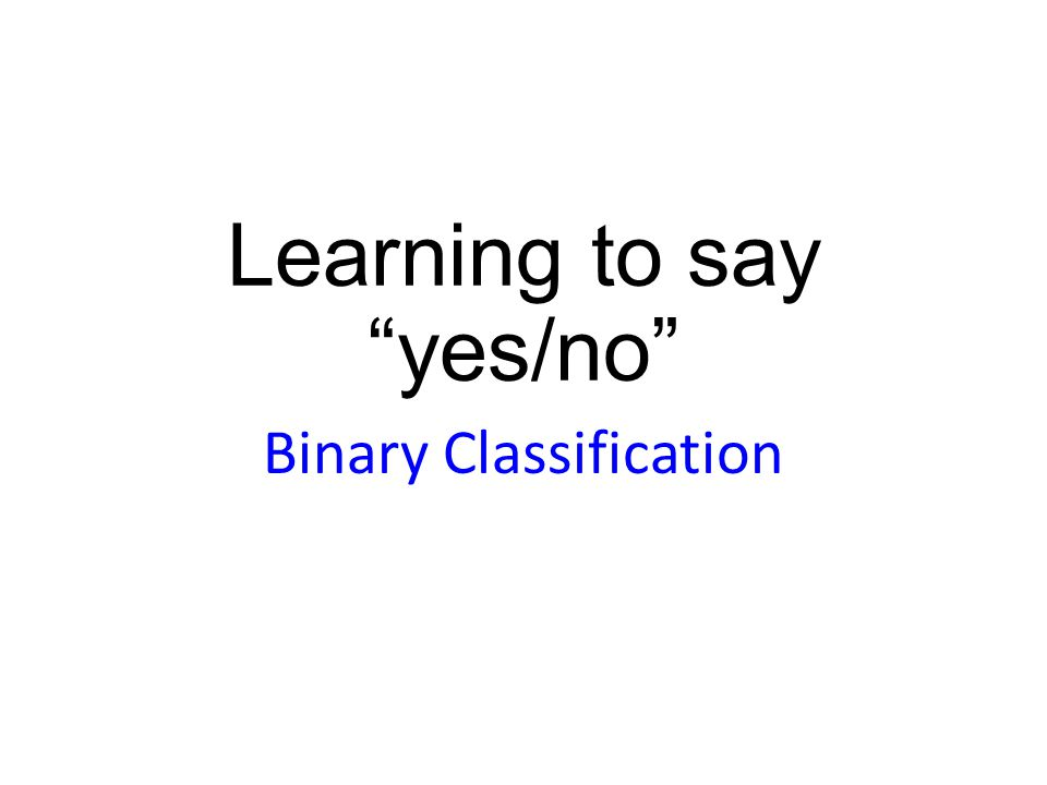 Learning to say yes/no Binary Classification