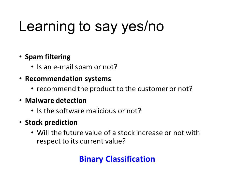 Learning to say yes/no Spam filtering Is an e-mail spam or not? Recommendation systems recommend the product to the customer or not? Malware detection