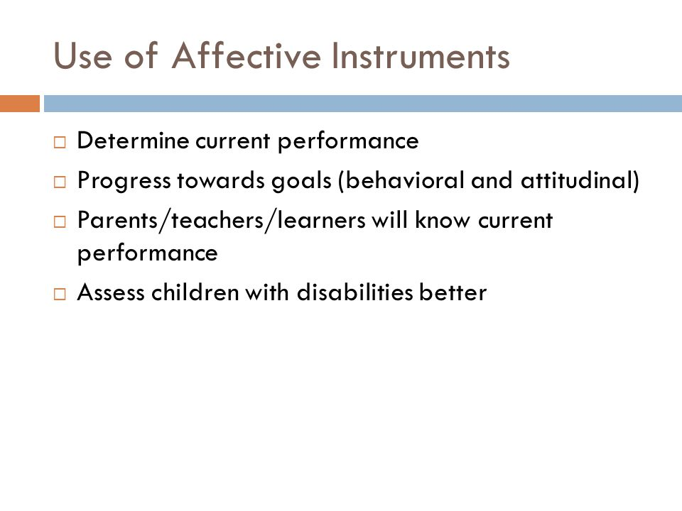 Use of Affective Instruments  Determine current performance  Progress towards goals (behavioral and attitudinal)  Parents/teachers/learners will know current performance  Assess children with disabilities better