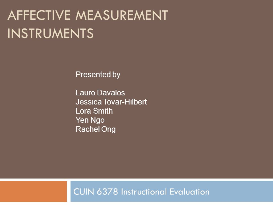 AFFECTIVE MEASUREMENT INSTRUMENTS CUIN 6378 Instructional Evaluation Presented by Lauro Davalos Jessica Tovar-Hilbert Lora Smith Yen Ngo Rachel Ong