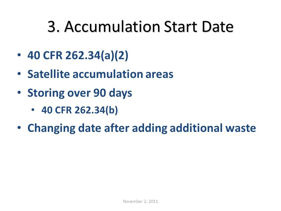3. Accumulation Start Date 40 CFR 262.34(a)(2) Satellite accumulation areas Storing over 90 days 40 CFR 262.34(b) Changing date after adding additiona