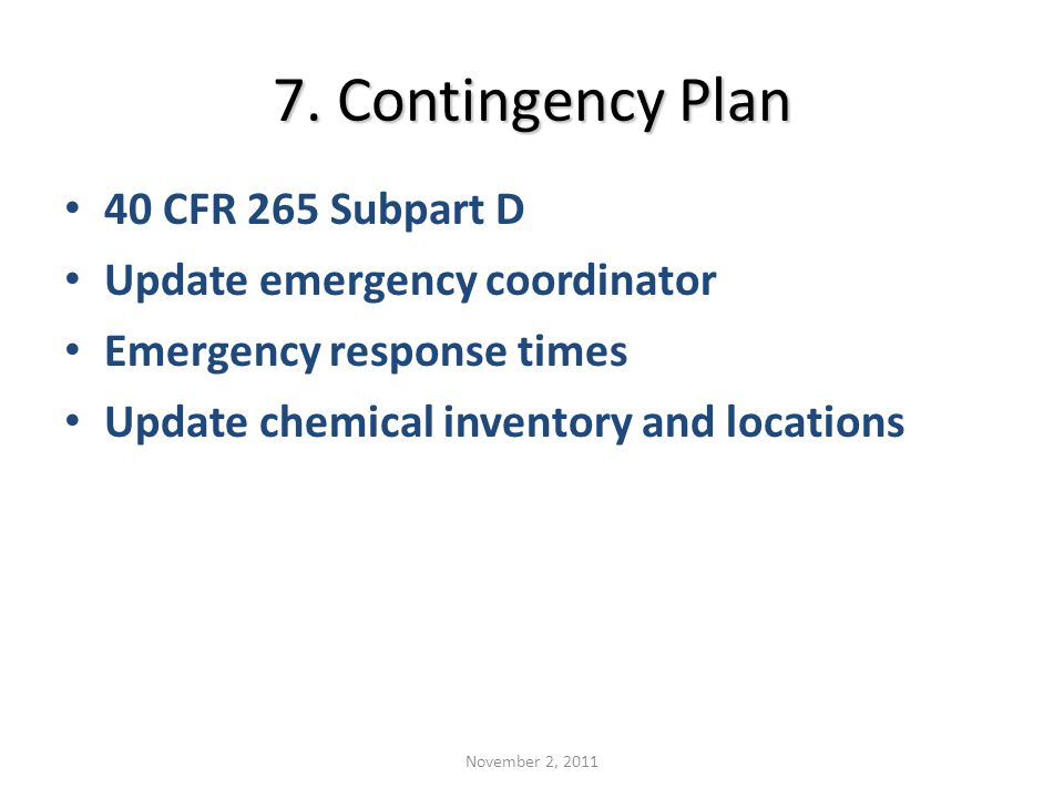 7. Contingency Plan 40 CFR 265 Subpart D Update emergency coordinator Emergency response times Update chemical inventory and locations November 2, 201