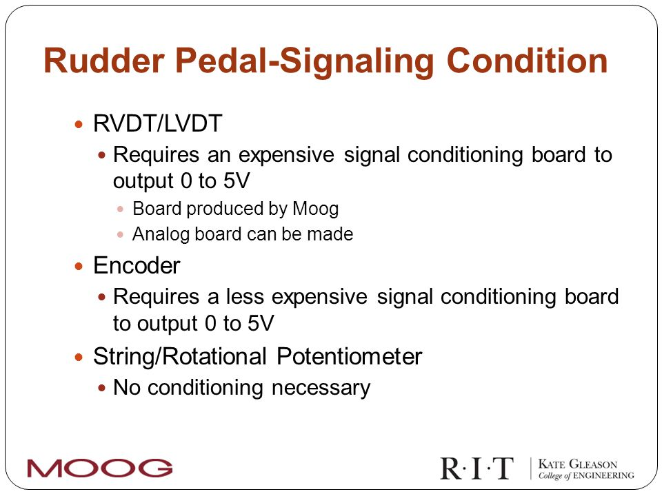 Rudder Pedal-Signaling Condition RVDT/LVDT Requires an expensive signal conditioning board to output 0 to 5V Board produced by Moog Analog board can be made Encoder Requires a less expensive signal conditioning board to output 0 to 5V String/Rotational Potentiometer No conditioning necessary