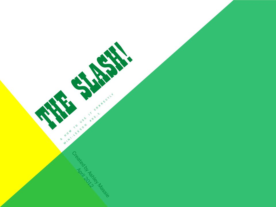THE SLASH! & HOW TO USE IT CORRECTLY MINI-LESSON #95.1 Created by Ashley Massie April 2012