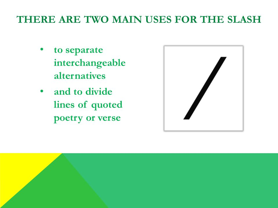 to separate interchangeable alternatives and to divide lines of quoted poetry or verse THERE ARE TWO MAIN USES FOR THE SLASH