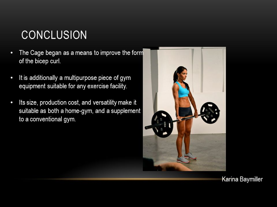 CONCLUSION Karina Baymiller The Cage began as a means to improve the form of the bicep curl. It is additionally a multipurpose piece of gym equipment