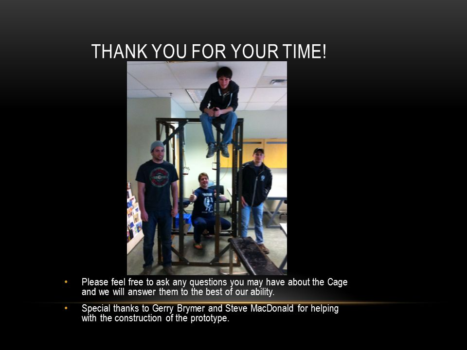 THANK YOU FOR YOUR TIME! Please feel free to ask any questions you may have about the Cage and we will answer them to the best of our ability. Special