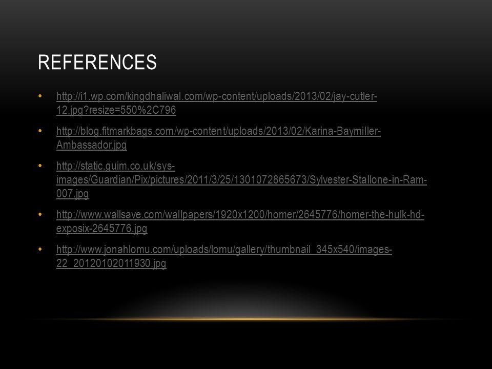 REFERENCES http://i1.wp.com/kingdhaliwal.com/wp-content/uploads/2013/02/jay-cutler- 12.jpg resize=550%2C796 http://i1.wp.com/kingdhaliwal.com/wp-content/uploads/2013/02/jay-cutler- 12.jpg resize=550%2C796 http://blog.fitmarkbags.com/wp-content/uploads/2013/02/Karina-Baymiller- Ambassador.jpg http://blog.fitmarkbags.com/wp-content/uploads/2013/02/Karina-Baymiller- Ambassador.jpg http://static.guim.co.uk/sys- images/Guardian/Pix/pictures/2011/3/25/1301072865673/Sylvester-Stallone-in-Ram- 007.jpg http://static.guim.co.uk/sys- images/Guardian/Pix/pictures/2011/3/25/1301072865673/Sylvester-Stallone-in-Ram- 007.jpg http://www.wallsave.com/wallpapers/1920x1200/homer/2645776/homer-the-hulk-hd- exposix-2645776.jpg http://www.wallsave.com/wallpapers/1920x1200/homer/2645776/homer-the-hulk-hd- exposix-2645776.jpg http://www.jonahlomu.com/uploads/lomu/gallery/thumbnail_345x540/images- 22_20120102011930.jpg http://www.jonahlomu.com/uploads/lomu/gallery/thumbnail_345x540/images- 22_20120102011930.jpg