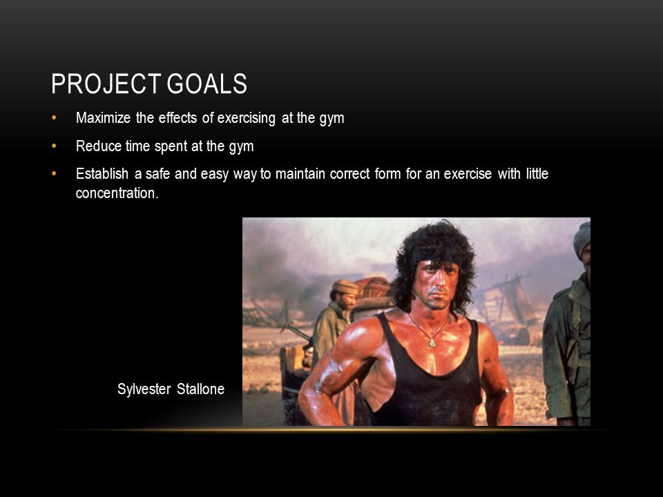 PROJECT GOALS Maximize the effects of exercising at the gym Reduce time spent at the gym Establish a safe and easy way to maintain correct form for an exercise with little concentration.