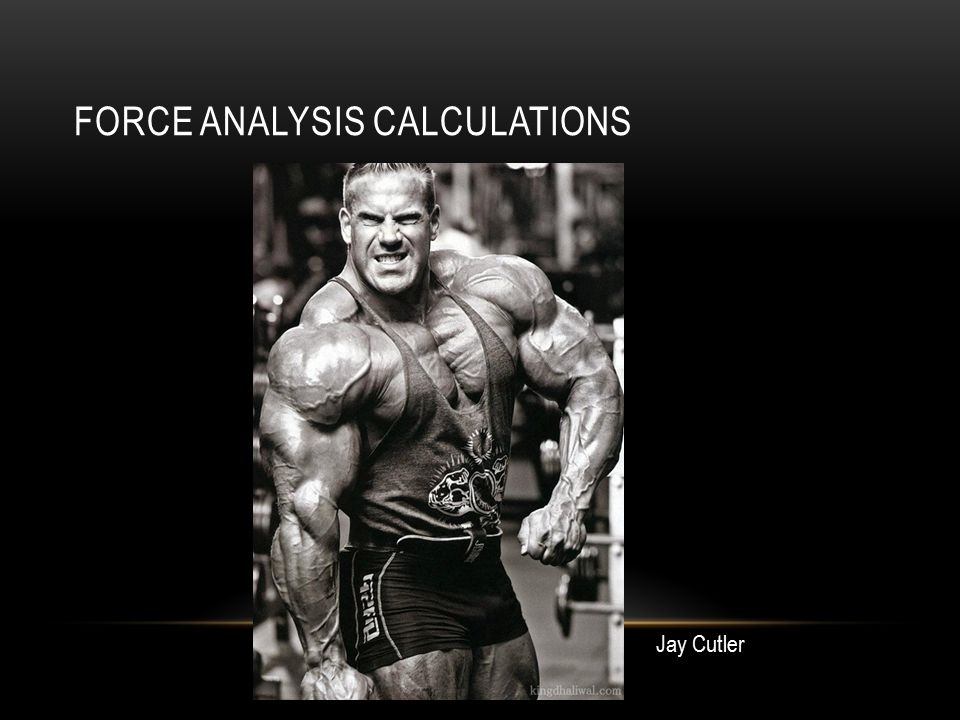 FORCE ANALYSIS CALCULATIONS Jay Cutler