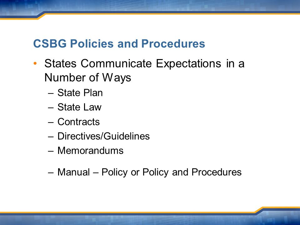 CSBG Policies and Procedures States Communicate Expectations in a Number of Ways –State Plan –State Law –Contracts –Directives/Guidelines –Memorandums –Manual – Policy or Policy and Procedures