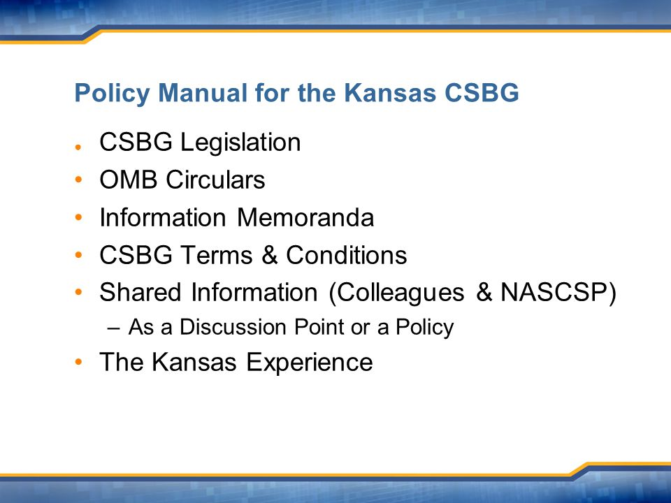 Policy Manual for the Kansas CSBG ● CSBG Legislation OMB Circulars Information Memoranda CSBG Terms & Conditions Shared Information (Colleagues & NASCSP) –As a Discussion Point or a Policy The Kansas Experience