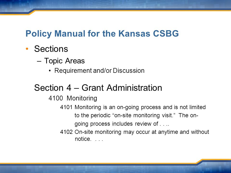 Policy Manual for the Kansas CSBG Sections –Topic Areas Requirement and/or Discussion Section 4 – Grant Administration 4100 Monitoring 4101 Monitoring is an on-going process and is not limited to the periodic on-site monitoring visit. The on- going process includes review of....