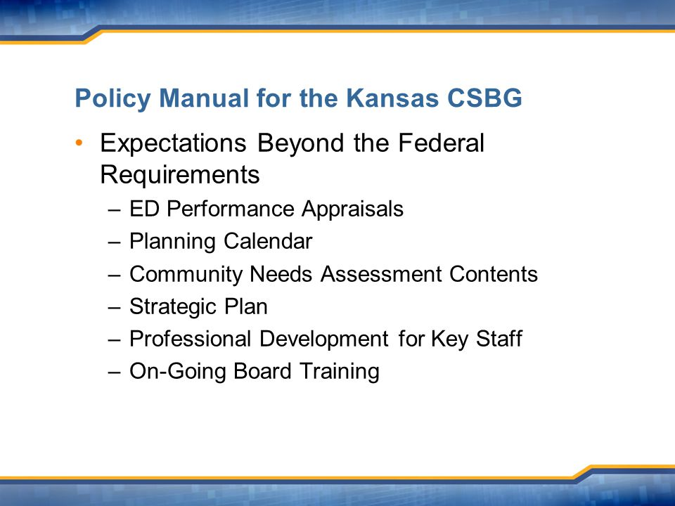 Policy Manual for the Kansas CSBG Expectations Beyond the Federal Requirements –ED Performance Appraisals –Planning Calendar –Community Needs Assessment Contents –Strategic Plan –Professional Development for Key Staff –On-Going Board Training