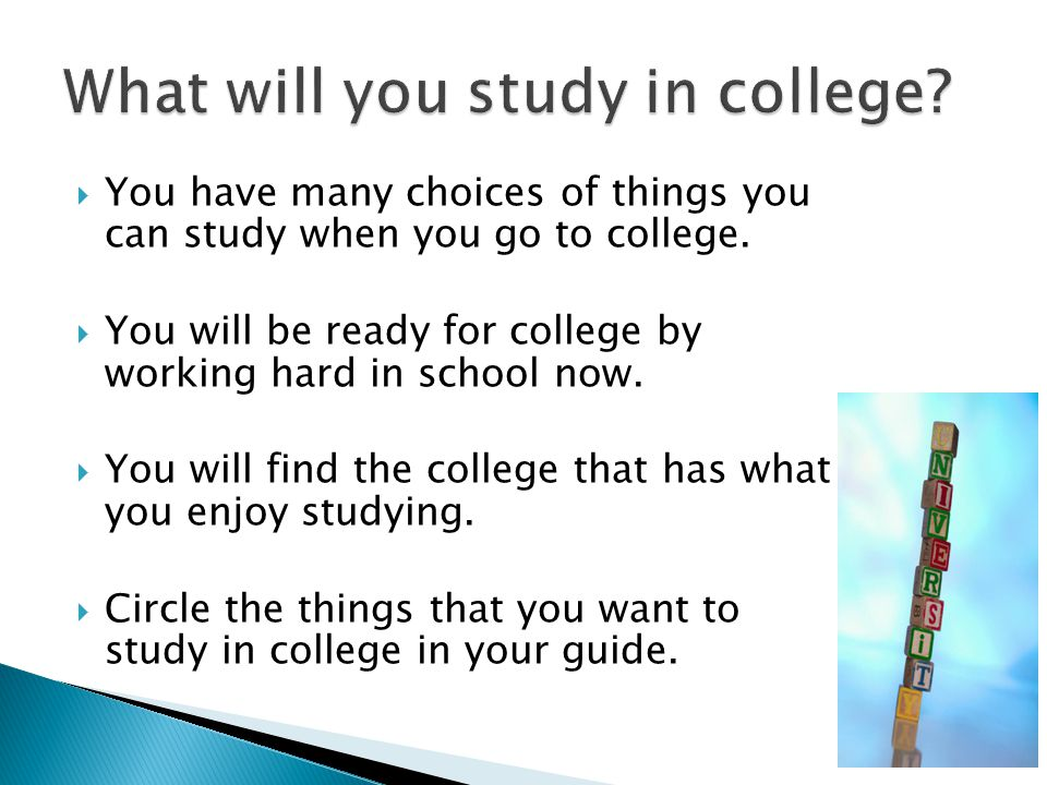  You have many choices of things you can study when you go to college.  You will be ready for college by working hard in school now.  You will find