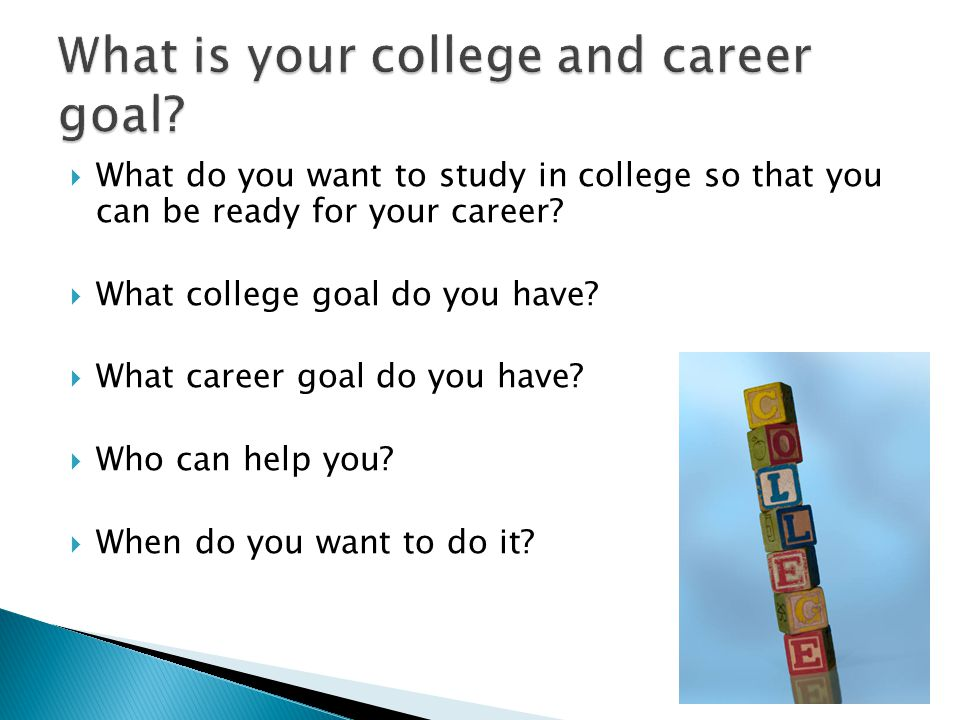  What do you want to study in college so that you can be ready for your career?  What college goal do you have?  What career goal do you have?  Wh