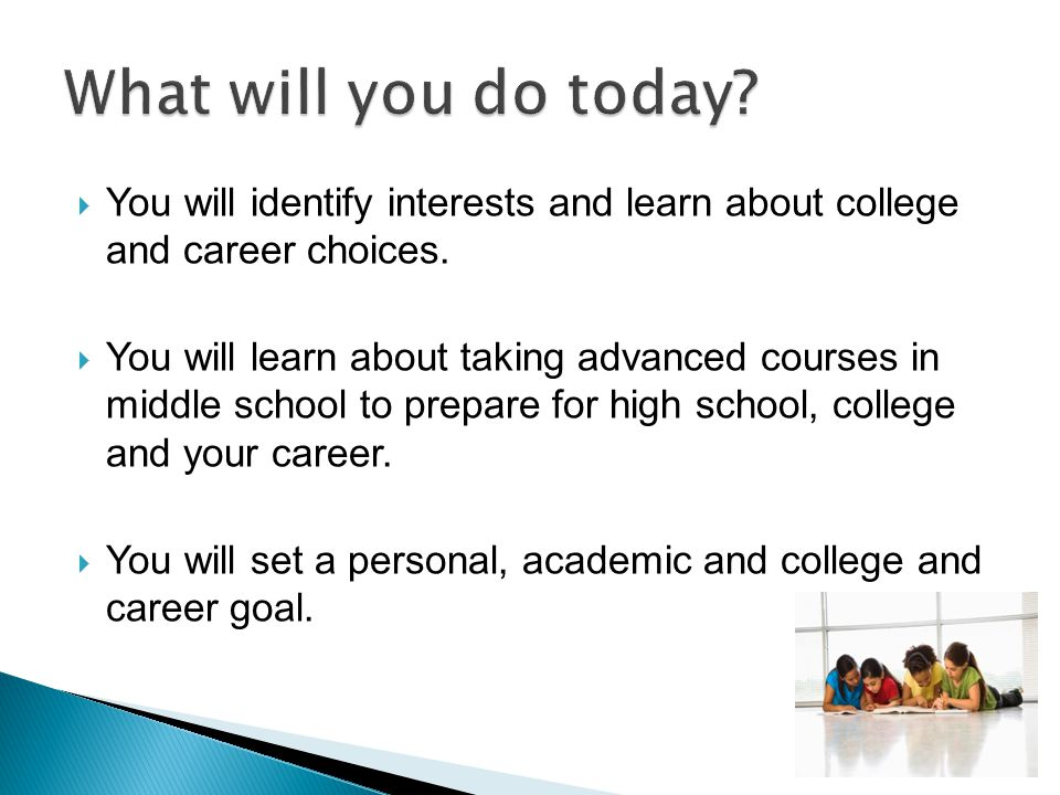  You will identify interests and learn about college and career choices.  You will learn about taking advanced courses in middle school to prepare f