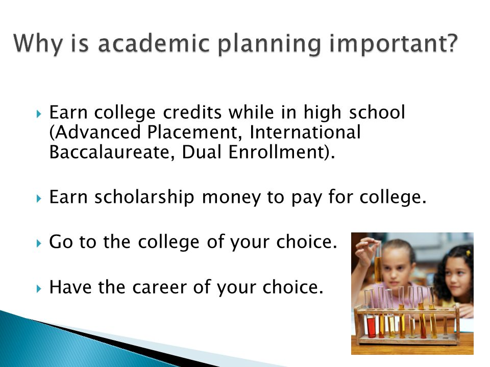  Earn college credits while in high school (Advanced Placement, International Baccalaureate, Dual Enrollment).  Earn scholarship money to pay for co