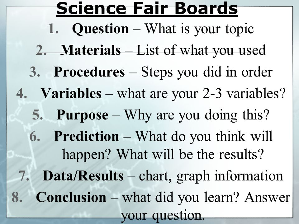 Science Fair Boards 1.Question – What is your topic 2.Materials – List of what you used 3.Procedures – Steps you did in order 4.Variables – what are y