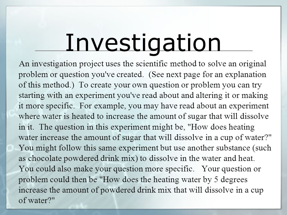 Investigation An investigation project uses the scientific method to solve an original problem or question you ve created.