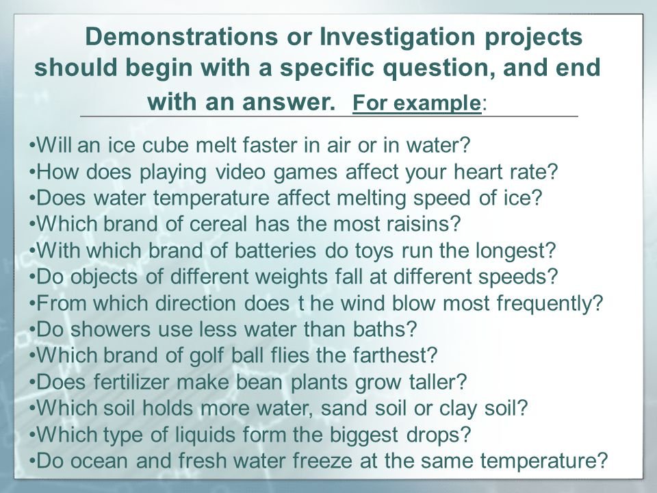 Demonstrations or Investigation projects should begin with a specific question, and end with an answer.