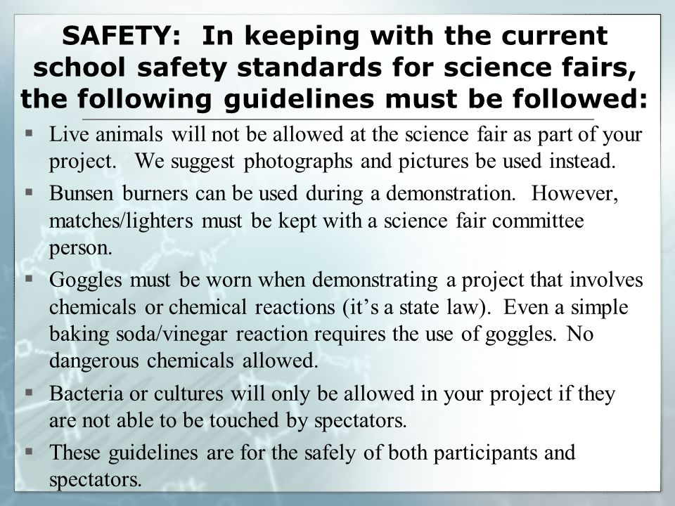 SAFETY: In keeping with the current school safety standards for science fairs, the following guidelines must be followed:  Live animals will not be allowed at the science fair as part of your project.