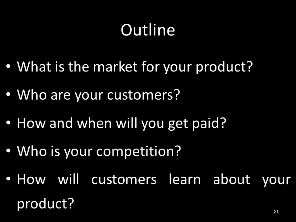 Outline What is the market for your product? Who are your customers? How and when will you get paid? Who is your competition? How will customers learn