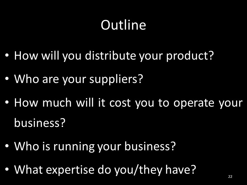 Outline How will you distribute your product? Who are your suppliers? How much will it cost you to operate your business? Who is running your business