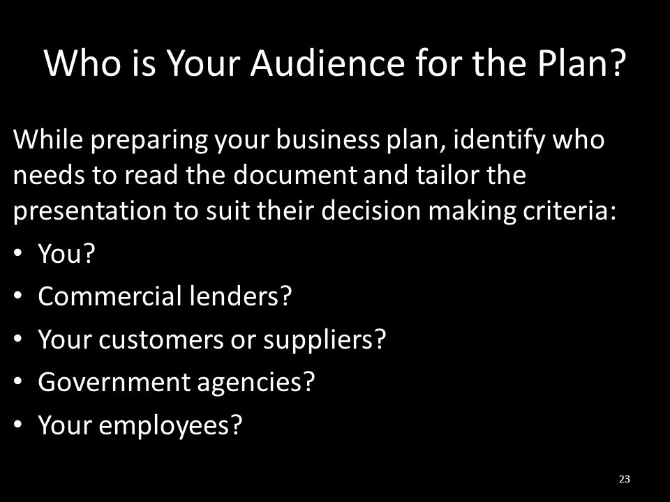 Who is Your Audience for the Plan? While preparing your business plan, identify who needs to read the document and tailor the presentation to suit the