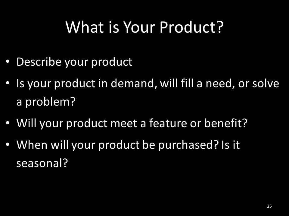 What is Your Product? Describe your product Is your product in demand, will fill a need, or solve a problem? Will your product meet a feature or benef