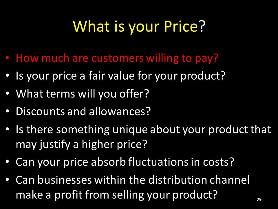 What is your Price? How much are customers willing to pay? Is your price a fair value for your product? What terms will you offer? Discounts and allow