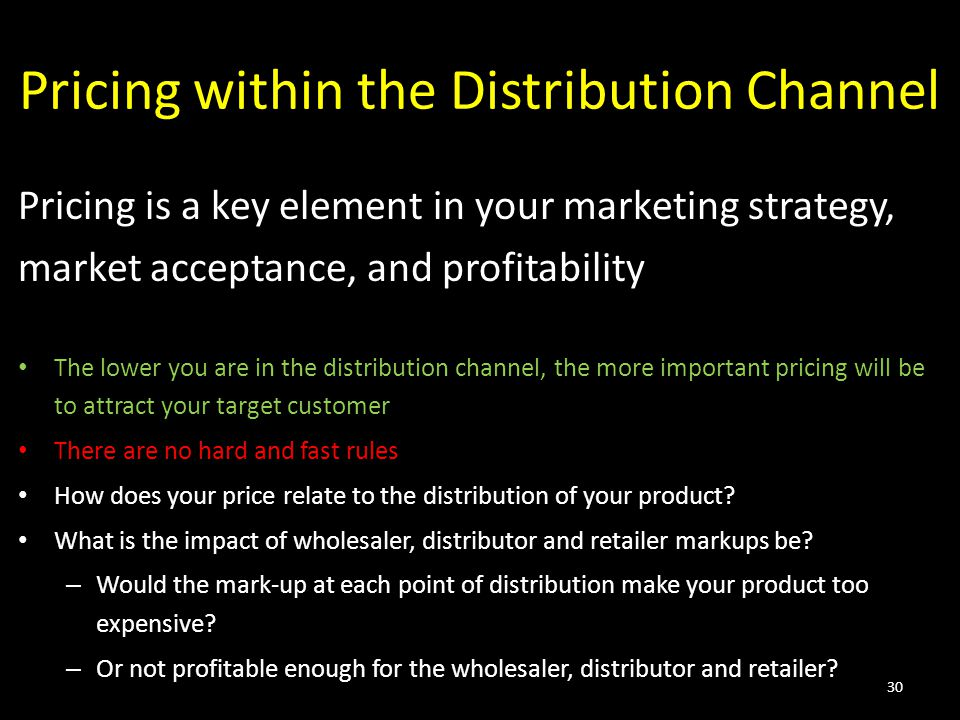 Pricing within the Distribution Channel Pricing is a key element in your marketing strategy, market acceptance, and profitability The lower you are in