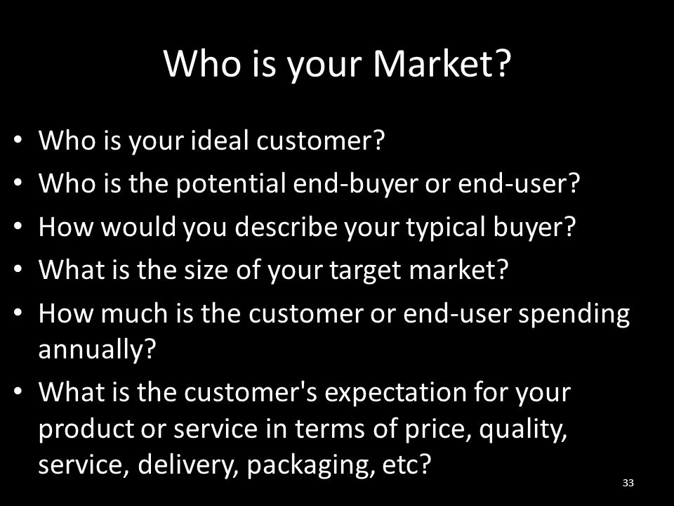 Who is your Market? Who is your ideal customer? Who is the potential end-buyer or end-user? How would you describe your typical buyer? What is the siz