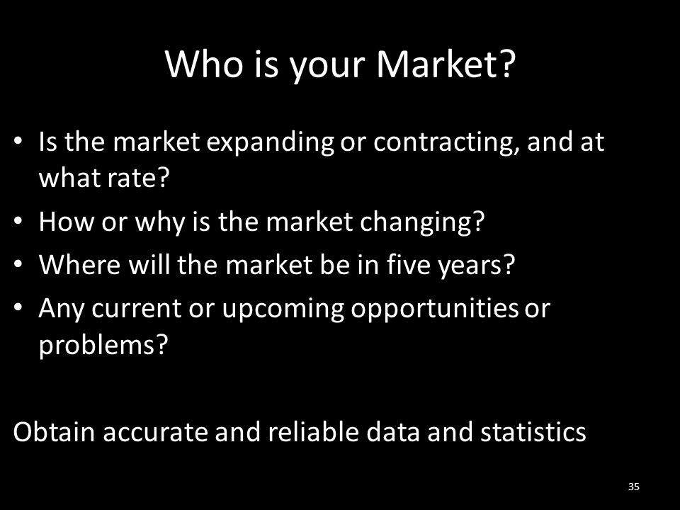 Who is your Market? Is the market expanding or contracting, and at what rate? How or why is the market changing? Where will the market be in five year
