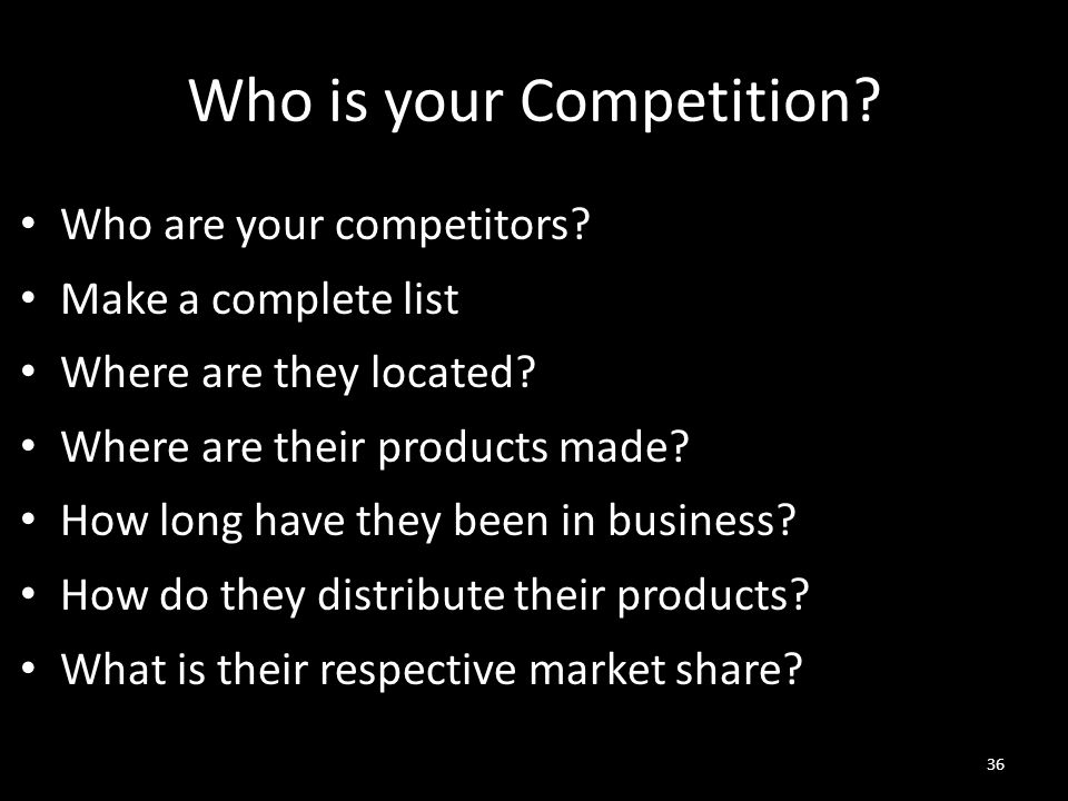 Who is your Competition? Who are your competitors? Make a complete list Where are they located? Where are their products made? How long have they been
