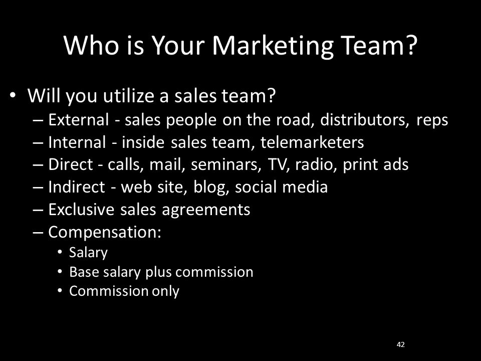 Who is Your Marketing Team? Will you utilize a sales team? – External - sales people on the road, distributors, reps – Internal - inside sales team, t