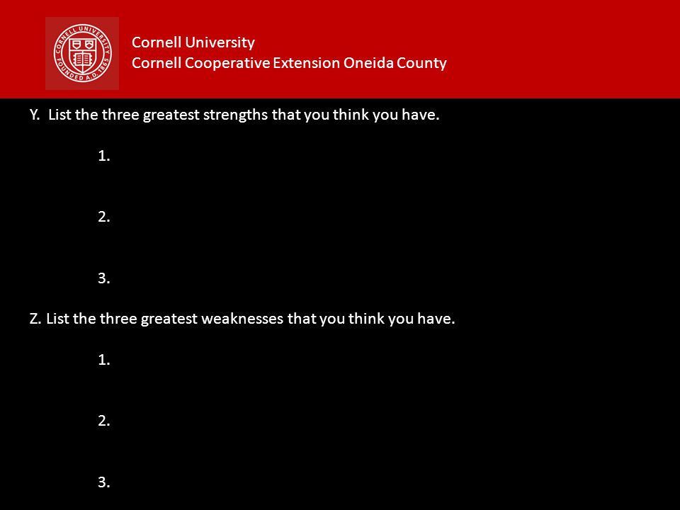 Cornell University Cornell Cooperative Extension Oneida County Y. List the three greatest strengths that you think you have. 1. 2. 3. Z. List the thre