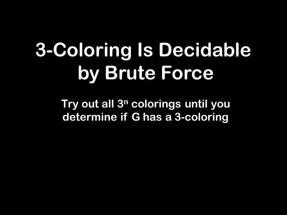 3-Coloring Is Decidable by Brute Force Try out all 3 n colorings until you determine if G has a 3-coloring