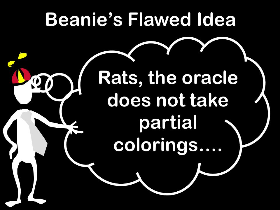 Beanie's Flawed Idea Rats, the oracle does not take partial colorings….