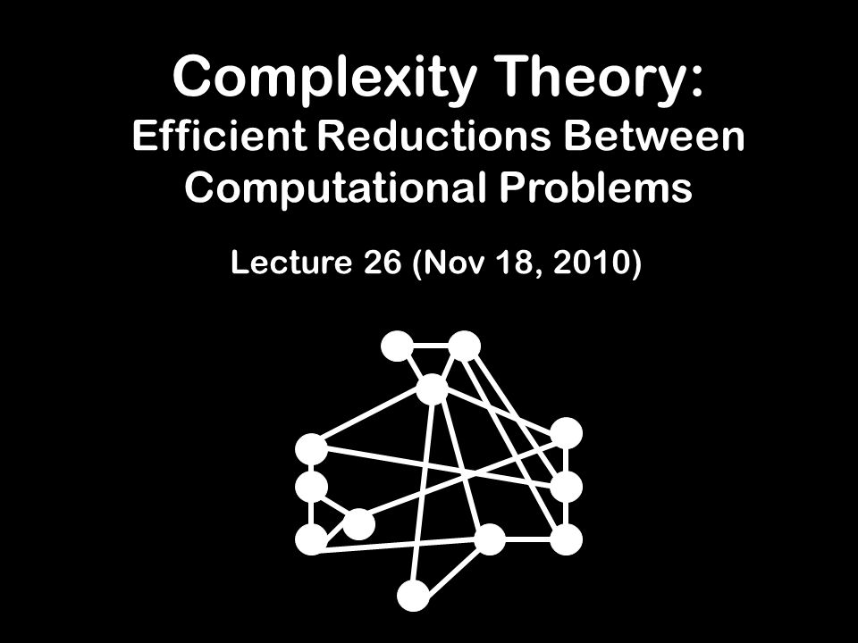 Complexity Theory: Efficient Reductions Between Computational Problems Lecture 26 (Nov 18, 2010)