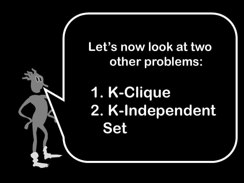 Let's now look at two other problems: 1. K-Clique 2. K-Independent Set
