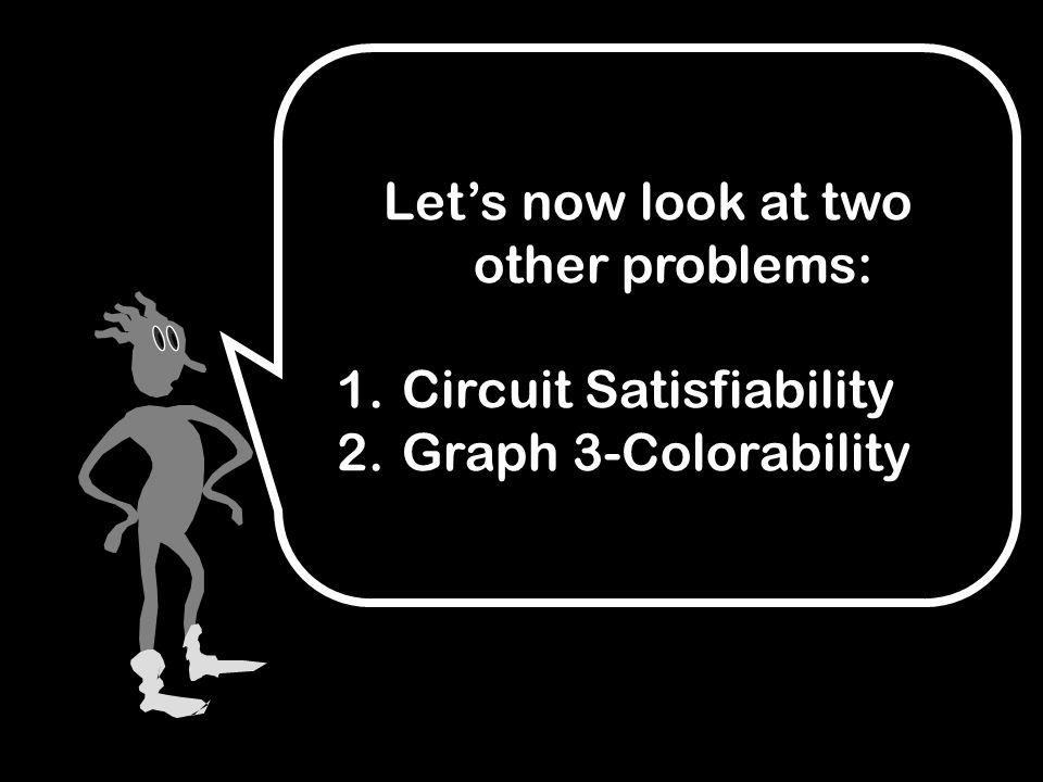 Let's now look at two other problems: 1. Circuit Satisfiability 2. Graph 3-Colorability