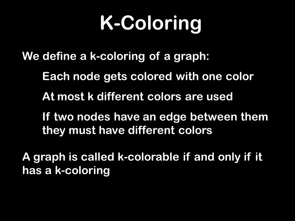 K-Coloring We define a k-coloring of a graph: Each node gets colored with one color At most k different colors are used If two nodes have an edge betw