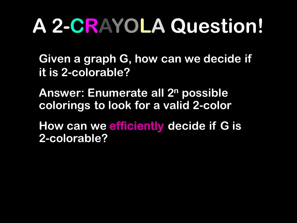 A 2-CRAYOLA Question! Given a graph G, how can we decide if it is 2-colorable? Answer: Enumerate all 2 n possible colorings to look for a valid 2-colo